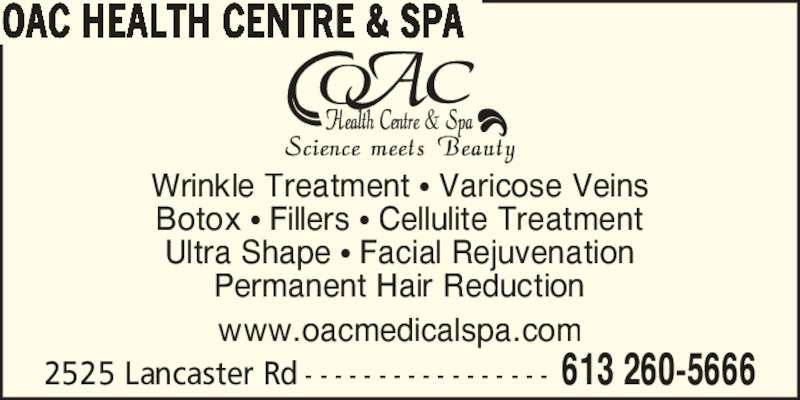 OAC Health Centre & Spa (613-260-5666) - Display Ad - Wrinkle Treatment ? Varicose Veins Botox ? Fillers ? Cellulite Treatment Ultra Shape ? Facial Rejuvenation Permanent Hair Reduction www.oacmedicalspa.com 2525 Lancaster Rd - - - - - - - - - - - - - - - - - 613 260-5666 OAC HEALTH CENTRE & SPA