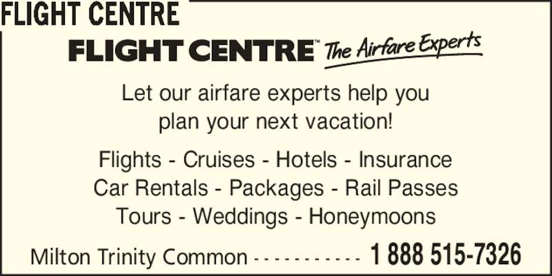 Flight Centre Canada (1-888-515-7326) - Display Ad - FLIGHT CENTRE Flights - Cruises - Hotels - Insurance Let our airfare experts help you plan your next vacation! Car Rentals - Packages - Rail Passes Tours - Weddings - Honeymoons Milton Trinity Common - - - - - - - - - - - 1 888 515-7326
