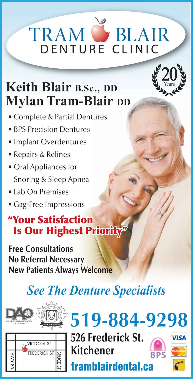 Tram-Blair Denture Clinic (519-884-9298) - Display Ad - New Patients Always Welcome 20 Keith Blair B.Sc., DD See The Denture Specialists Mylan Tram-Blair DD 519-884-9298 526 Frederick St. Kitchener ?Your Satisfaction   Is Our Highest Priority? Free Consultations tramblairdental.ca ? Complete & Partial Dentures ? BPS Precision Dentures ? Implant Overdentures ? Repairs & Relines ? Oral Appliances for    Snoring & Sleep Apnea ? Lab On Premises ? Gag-Free Impressions No Referral Necessary