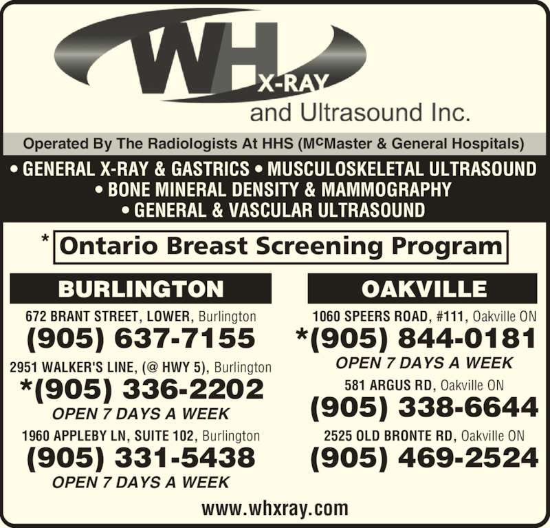 Wentworth-Halton X-Ray and Ultrasound Inc (905-844-0181) - Display Ad - Operated By The Radiologists At HHS (McMaster & General Hospitals) ? GENERAL X-RAY & GASTRICS ? MUSCULOSKELETAL ULTRASOUND ? BONE MINERAL DENSITY & MAMMOGRAPHY ? GENERAL & VASCULAR ULTRASOUND 672 BRANT STREET, LOWER, Burlington OPEN 7 DAYS A WEEK OPEN 7 DAYS A WEEK 1960 APPLEBY LN, SUITE 102, Burlington (905) 637-7155 (905) 331-5438 *(905) 336-2202 NOTGNILRUB 1060 SPEERS ROAD, #111, Oakville ON OAKVILLE OPEN 7 DAYS A WEEK *(905) 844-0181 581 ARGUS RD, Oakville ON (905) 338-6644 2525 OLD BRONTE RD, Oakville ON (905) 469-2524 www.whxray.com Ontario Breast Screening Program