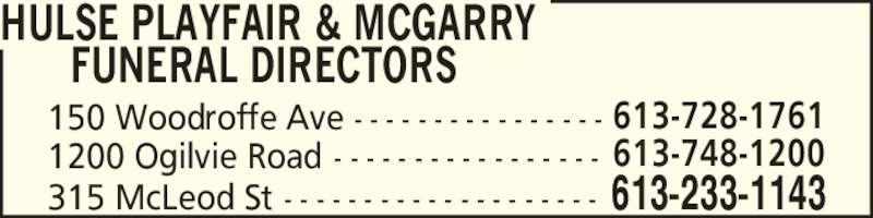 Hulse Playfair & McGarry Funeral Directors (613-233-1143) - Display Ad - HULSE PLAYFAIR & MCGARRY 315 McLeod St - - - - - - - - - - - - - - - - - - - - 613-233-1143       FUNERAL DIRECTORS 150 Woodroffe Ave - - - - - - - - - - - - - - - - 613-728-1761 1200 Ogilvie Road - - - - - - - - - - - - - - - - - 613-748-1200