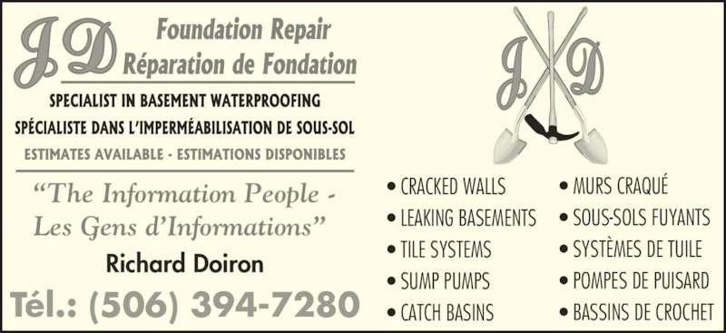 JD Foundation Repair Inc (506-394-7280) - Display Ad - ? BASSINS DE CROCHET ? TILE SYSTEMS ?The Information People - Les Gens d?Informations? Richard Doiron T?l.: (506) 394-7280 ? CRACKED WALLS ? LEAKING BASEMENTS ? SUMP PUMPS ? CATCH BASINS ? MURS CRAQU? ? SOUS-SOLS FUYANTS ? SYST?MES DE TUILE ? POMPES DE PUISARD