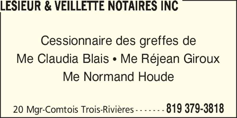 Lesieur et Veillette Notaires Inc (819-379-3818) - Annonce illustrée======= - 20 Mgr-Comtois Trois-Rivi?res - - - - - - - 819 379-3818 LESIEUR & VEILLETTE NOTAIRES INC Cessionnaire des greffes de Me Claudia Blais ? Me R?jean Giroux Me Normand Houde