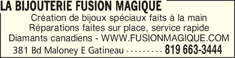 Bijouterie Fusion Magique (819-663-3444) - Annonce illustrée======= - Diamants canadiens - WWW.FUSIONMAGIQUE.COM LA BIJOUTERIE FUSION MAGIQUE 381 Bd Maloney E Gatineau - - - - - - - - - 819 663-3444 Cr?ation de bijoux sp?ciaux faits ? la main R?parations faites sur place, service rapide