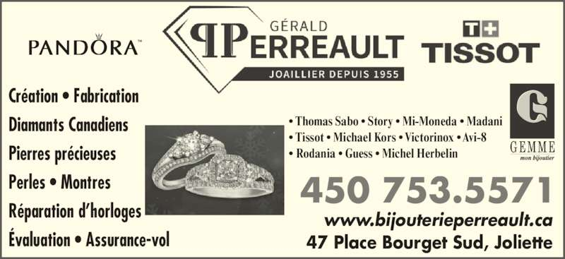 Bijouterie Gérald Perreault (450-753-5571) - Annonce illustrée======= - 47 Place Bourget Sud, Joliette 450 753.5571 www.bijouterieperreault.ca Cr?ation ? Fabrication Diamants Canadiens Pierres pr?cieuses Perles ? Montres R?paration d?horloges ?valuation ? Assurance-vol ? Thomas Sabo ? Story ? Mi-Moneda ? Madani ? Tissot ? Michael Kors ? Victorinox ? Avi-8 ? Rodania ? Guess ? Michel Herbelin