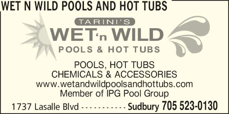 Wet N Wild Pools and Hot Tubs (705-523-0130) - Display Ad - POOLS, HOT TUBS CHEMICALS & ACCESSORIES www.wetandwildpoolsandhottubs.com Member of IPG Pool Group WET N WILD POOLS AND HOT TUBS 1737 Lasalle Blvd - - - - - - - - - - - Sudbury 705 523-0130