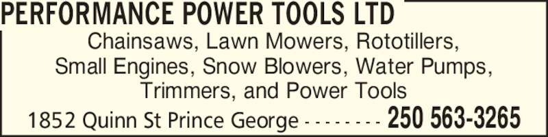 Performance Power Tools Ltd (250-563-3265) - Display Ad - 1852 Quinn St Prince George - - - - - - - - 250 563-3265 Chainsaws, Lawn Mowers, Rototillers, Trimmers, and Power Tools PERFORMANCE POWER TOOLS LTD Small Engines, Snow Blowers, Water Pumps, 1852 Quinn St Prince George - - - - - - - - 250 563-3265 Chainsaws, Lawn Mowers, Rototillers, Small Engines, Snow Blowers, Water Pumps, Trimmers, and Power Tools PERFORMANCE POWER TOOLS LTD
