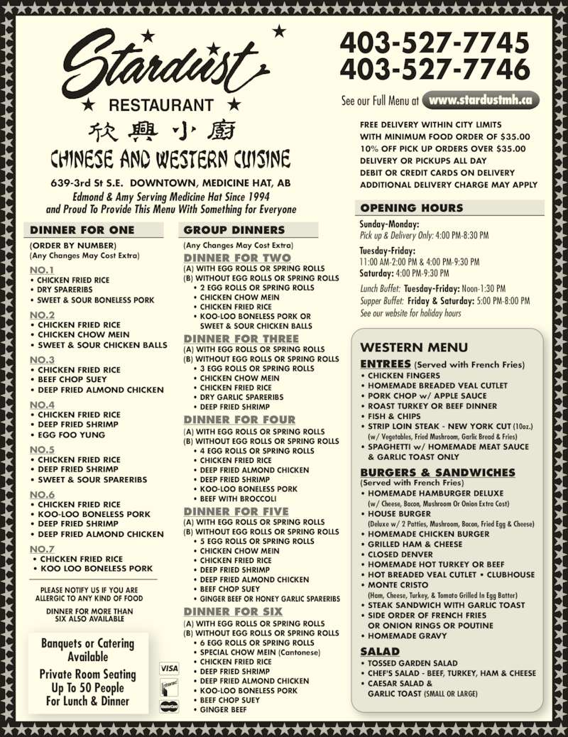 Stardust Restaurant (4035277745) - Display Ad - (B) WITHOUT EGG ROLLS OR SPRING ROLLS      ? 5 EGG ROLLS OR SPRING ROLLS     ? CHICKEN CHOW MEIN     ? CHICKEN FRIED RICE     ? DEEP FRIED SHRIMP     ? DEEP FRIED ALMOND CHICKEN     ? BEEF CHOP SUEY     ? GINGER BEEF OR HONEY GARLIC SPARERIBS (B) WITHOUT EGG ROLLS OR SPRING ROLLS      ? DEEP FRIED ALMOND CHICKEN ? CHICKEN FRIED RICE  ? DEEP FRIED SHRIMP ? SWEET & SOUR SPARERIBS  NO.6 ? CHICKEN FRIED RICE  ? KOO-LOO BONELESS PORK ? DEEP FRIED SHRIMP ? DEEP FRIED ALMOND CHICKEN  NO.7  ? CHICKEN FRIED RICE   ? KOO LOO BONELESS PORK GROUP DINNERS (Any Changes May Cost Extra) DINNER FOR TWO (A) WITH EGG ROLLS OR SPRING ROLLS (B) WITHOUT EGG ROLLS OR SPRING ROLLS     ? 2 EGG ROLLS OR SPRING ROLLS     ? CHICKEN CHOW MEIN     ? CHICKEN FRIED RICE     ? KOO-LOO BONELESS PORK OR        SWEET & SOUR CHICKEN BALLS     ? DEEP FRIED SHRIMP     ? KOO-LOO BONELESS PORK      ? BEEF WITH BROCCOLI DINNER FOR FIVE (A) WITH EGG ROLLS OR SPRING ROLLS  DINNER FOR THREE (A) WITH EGG ROLLS OR SPRING ROLLS  NO.5 (B) WITHOUT EGG ROLLS OR SPRING ROLLS      ? 3 EGG ROLLS OR SPRING ROLLS     ? CHICKEN CHOW MEIN     ? CHICKEN FRIED RICE     ? DRY GARLIC SPARERIBS     ? DEEP FRIED SHRIMP DINNER FOR FOUR (A) WITH EGG ROLLS OR SPRING ROLLS  ? ROAST TURKEY OR BEEF DINNER ? FISH & CHIPS ? STRIP LOIN STEAK - NEW YORK CUT (10oz.)  (w/ Vegetables, Fried Mushroom, Garlic Bread & Fries) ? SPAGHETTI w/ HOMEMADE MEAT SAUCE  & GARLIC TOAST ONLY BURGERS & SANDWICHES (Served with French Fries) ? HOMEMADE HAMBURGER DELUXE  (w/ Cheese, Bacon, Mushroom Or Onion Extra Cost) ? HOUSE BURGER  (Deluxe w/ 2 Patties, Mushroom, Bacon, Fried Egg & Cheese) ? HOMEMADE CHICKEN BURGER ? GRILLED HAM & CHEESE ? CLOSED DENVER ? PORK CHOP w/ APPLE SAUCE ? HOMEMADE HOT TURKEY OR BEEF ? HOT BREADED VEAL CUTLET ? CLUBHOUSE ? MONTE CRISTO (A) WITH EGG ROLLS OR SPRING ROLLS  (B) WITHOUT EGG ROLLS OR SPRING ROLLS      ? 6 EGG ROLLS OR SPRING ROLLS     ? SPECIAL CHOW MEIN (Cantonese)     ? CHICKEN FRIED RICE     ? DEEP FRIED SHRIMP     ? DEEP FRIED ALMOND CHICKEN     ? KOO-LOO BONELESS PORK     ? BEEF CHOP SUEY 403-527-7745 403-527-7746 DINNER FOR SIX WESTERN MENU ENTREES (Served with French Fries) ? CHICKEN FINGERS ? HOMEMADE BREADED VEAL CUTLET NO.1 ? CHICKEN FRIED RICE ? DRY SPARERIBS ? SWEET & SOUR BONELESS PORK    NO.2 ? CHICKEN FRIED RICE  ? CHICKEN CHOW MEIN ? SWEET & SOUR CHICKEN BALLS  NO.3 ? CHICKEN FRIED RICE      ? GINGER BEEF  ? BEEF CHOP SUEY ? DEEP FRIED ALMOND CHICKEN  DINNER FOR ONE (ORDER BY NUMBER) (Any Changes May Cost Extra) NO.4 ? CHICKEN FRIED RICE  ? DEEP FRIED SHRIMP  ? EGG FOO YUNG   ? SIDE ORDER OF FRENCH FRIES  OR ONION RINGS OR POUTINE ? HOMEMADE GRAVY SALAD ? TOSSED GARDEN SALAD  (Ham, Cheese, Turkey, & Tomato Grilled In Egg Batter) ? STEAK SANDWICH WITH GARLIC TOAST ? CHEF'S SALAD - BEEF, TURKEY, HAM & CHEESE ? CAESAR SALAD &  GARLIC TOAST (SMALL OR LARGE) 639-3rd St S.E.  DOWNTOWN, MEDICINE HAT, AB Lunch Buffet:  Tuesday-Friday: Noon-1:30 PM Supper Buffet:  Friday & Saturday: 5:00 PM-8:00 PM See our website for holiday hours See our Full Menu at www.stardustmh.ca OPENING HOURS RESTAURANT Edmond & Amy Serving Medicine Hat Since 1994 and Proud To Provide This Menu With Something for Everyone PLEASE NOTIFY US IF YOU ARE ALLERGIC TO ANY KIND OF FOOD DINNER FOR MORE THAN SIX ALSO AVAILABLE Banquets or Catering Available Private Room Seating Up To 50 People For Lunch & Dinner FREE DELIVERY WITHIN CITY LIMITS WITH MINIMUM FOOD ORDER OF $35.00 10% OFF PICK UP ORDERS OVER $35.00 DELIVERY OR PICKUPS ALL DAY DEBIT OR CREDIT CARDS ON DELIVERY ADDITIONAL DELIVERY CHARGE MAY APPLY Sunday-Monday: Pick up & Delivery Only: 4:00 PM-8:30 PM Tuesday-Friday: 11:00 AM-2:00 PM & 4:00 PM-9:30 PM Saturday: 4:00 PM-9:30 PM     ? 4 EGG ROLLS OR SPRING ROLLS     ? CHICKEN FRIED RICE
