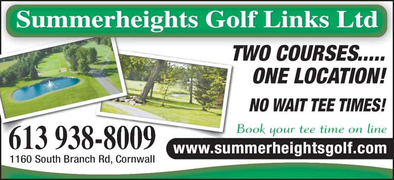 Summerheights Golf Links Ltd (613-938-8009) - Display Ad - TWO COURSES..... ONE LOCATION! NO WAIT TEE TIMES! Book your tee time on line www.summerheightsgolf.com613 938-8009 Summerheights Golf Links Ltd 1160 South Branch Rd, Cornwall