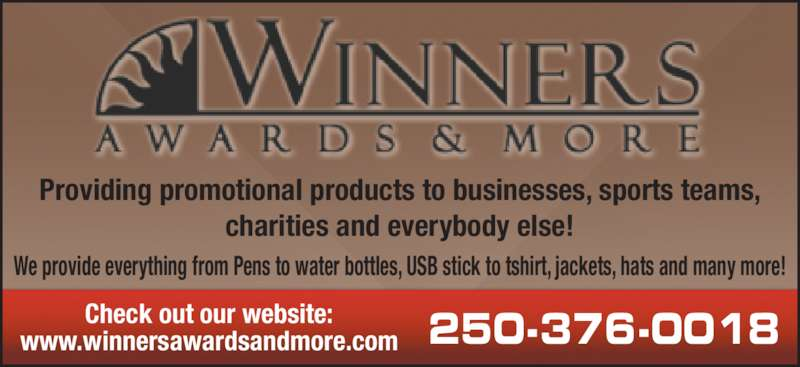 Winners Awards & More (250-376-0018) - Display Ad - Providing promotional products to businesses, sports teams, charities and everybody else! We provide everything from Pens to water bottles, USB stick to tshirt, jackets, hats and many more! Check out our website: www.winnersawardsandmore.com 250-376-0018
