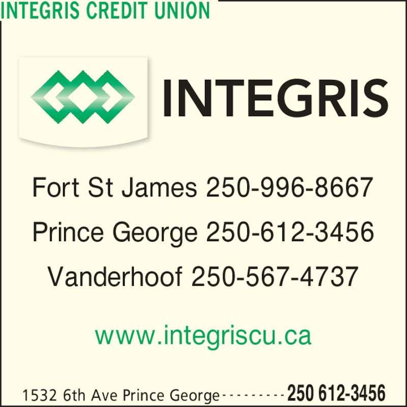 Integris Credit Union (250-612-3456) - Display Ad - Fort St James 250-996-8667 Prince George 250-612-3456 Vanderhoof 250-567-4737 1532 6th Ave Prince George 250 612-3456- - - - - - - - - www.integriscu.ca INTEGRIS CREDIT UNION