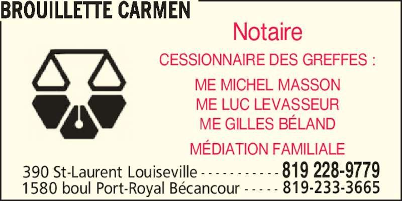 Carmen Brouillette Notaire (819-228-9779) - Annonce illustrée======= - BROUILLETTE CARMEN Notaire CESSIONNAIRE DES GREFFES : ME MICHEL MASSON ME LUC LEVASSEUR ME GILLES B?LAND M?DIATION FAMILIALE 819 228-9779390 St-Laurent Louiseville - - - - - - - - - - - 1580 boul Port-Royal B?cancour - - - - - 819-233-3665