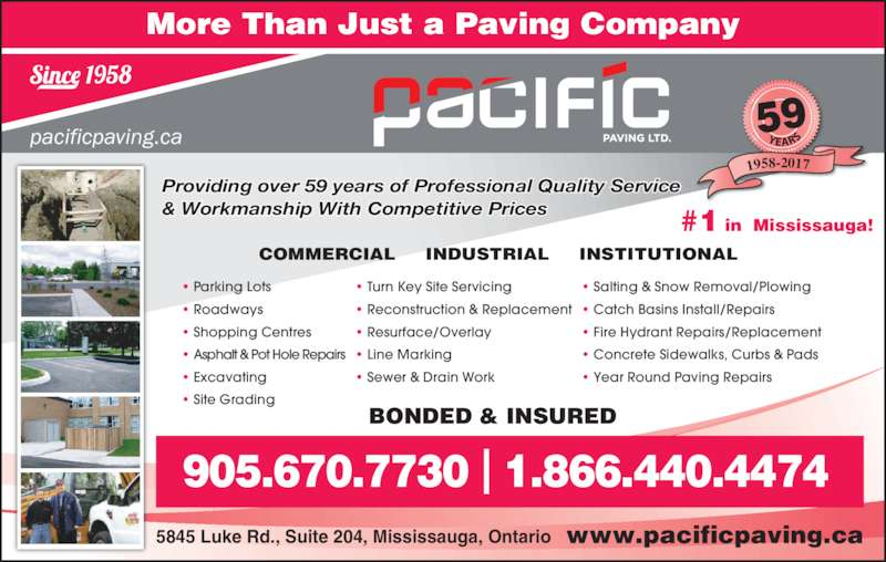 Pacific Paving Ltd (905-670-7730) - Display Ad - BONDED & INSURED 5845 Luke Rd., Suite 204, Mississauga, Ontario ? Turn Key Site Servicing ? Reconstruction & Replacement ? Resurface/Overlay ? Line Marking ? Sewer & Drain Work  ? Salting & Snow Removal/Plowing ? Catch Basins Install/Repairs ? Fire Hydrant Repairs/Replacement 905.670.7730 | 1.866.440.4474 Providing over 56 years of Professional Quality Service & Workmanship With Competitive Prices 59 1958-2017 pacificpaving.ca ? Concrete Sidewalks, Curbs & Pads ? Year Round Paving Repairs  ? Parking Lots ? Roadways ? Shopping Centres ? Asphalt & Pot Hole Repairs ? Excavating ? Site Grading COMMERCIAL     INDUSTRIAL     INSTITUTIONAL  More Than Just a Paving Company www.pacificpaving.ca #1 in  Mississauga!