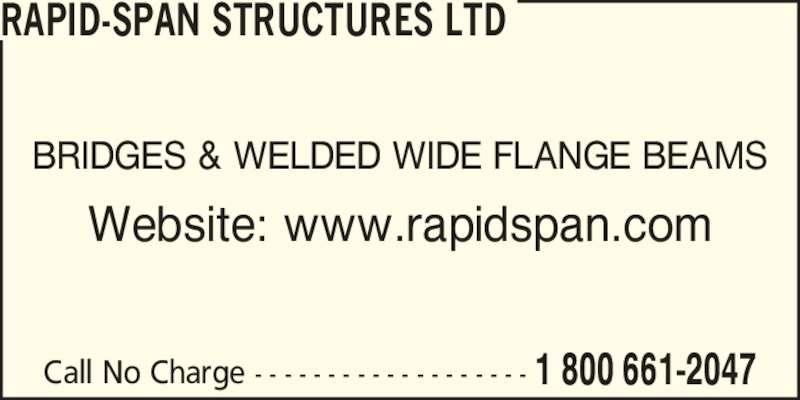 Rapid-Span Structures Ltd (1-800-661-2047) - Display Ad - Call No Charge - - - - - - - - - - - - - - - - - - - 1 800 661-2047 BRIDGES & WELDED WIDE FLANGE BEAMS Website: www.rapidspan.com RAPID-SPAN STRUCTURES LTD
