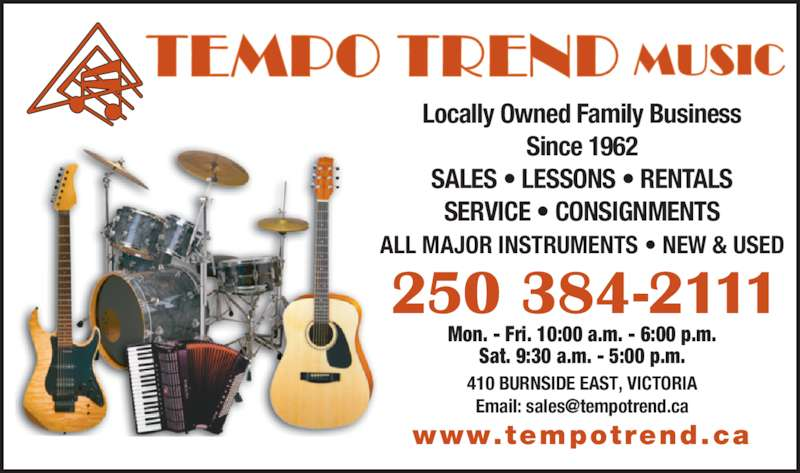 Tempo Trend Studios Ltd (250-384-2111) - Display Ad - Mon. - Fri. 10:00 a.m. - 6:00 p.m. Sat. 9:30 a.m. - 5:00 p.m. 410 BURNSIDE EAST, VICTORIA www.tempotrend.ca Locally Owned Family Business Since 1962 SALES ? LESSONS ? RENTALS SERVICE ? CONSIGNMENTS ALL MAJOR INSTRUMENTS ? NEW & USED 250 384-2111