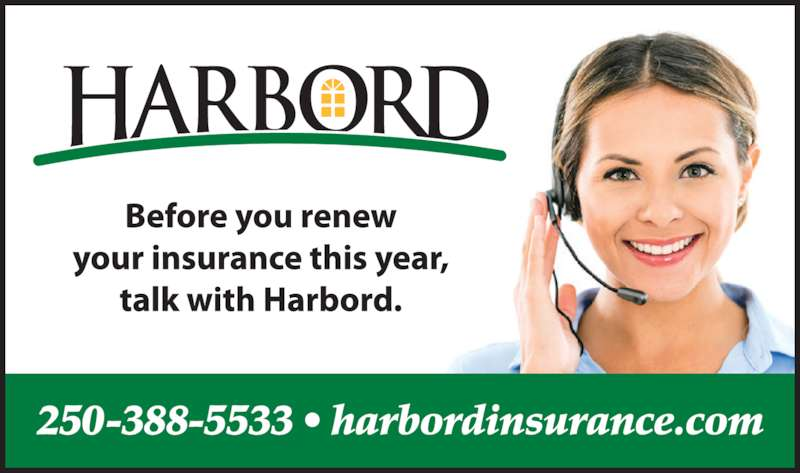 Harbord Insurance Services (250-388-5533) - Display Ad - harbordinsurance.com VICTORIA 250-388-5533 FAIRFIELD 250-592-1594 SIDNEY 250-656-0111 Before you renew your insurance this year, talk with Harbord.