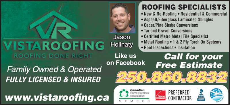 Vista Plus Homes & Contracting Inc (250-860-8832) - Display Ad - FULLY LICENSED & INSURED Call for your Free Estimate 250.860.8832 www.vistaroofing.ca ? New & Re-Roofing ? Residential & Commercial ? Asphalt/Fiberglass Laminated Shingles ? Cedar/Pine Shake Conversions ? Tar and Gravel Conversions ? Certified Metro Metal Tile Specialist ? Metal Roofing ? 1 & 2 Ply Torch On Systems ? Roof Inspections ? Insulation ROOFING SPECIALISTS Family Owned & Operated Jason Holinaty Like us on Facebook