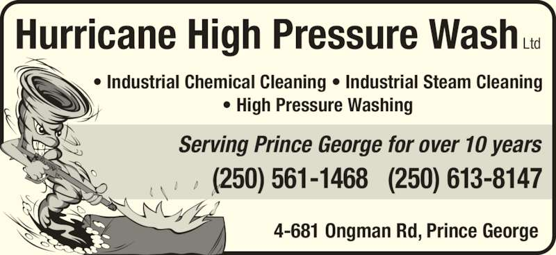 Hurricane High Pressure Wash Ltd (250-561-1468) - Display Ad - Serving Prince George for over 10 years Hurricane High Pressure Wash Ltd 4-681 Ongman Rd, Prince George ? Industrial Chemical Cleaning ? Industrial Steam Cleaning ? High Pressure Washing (250) 561-1468   (250) 613-8147