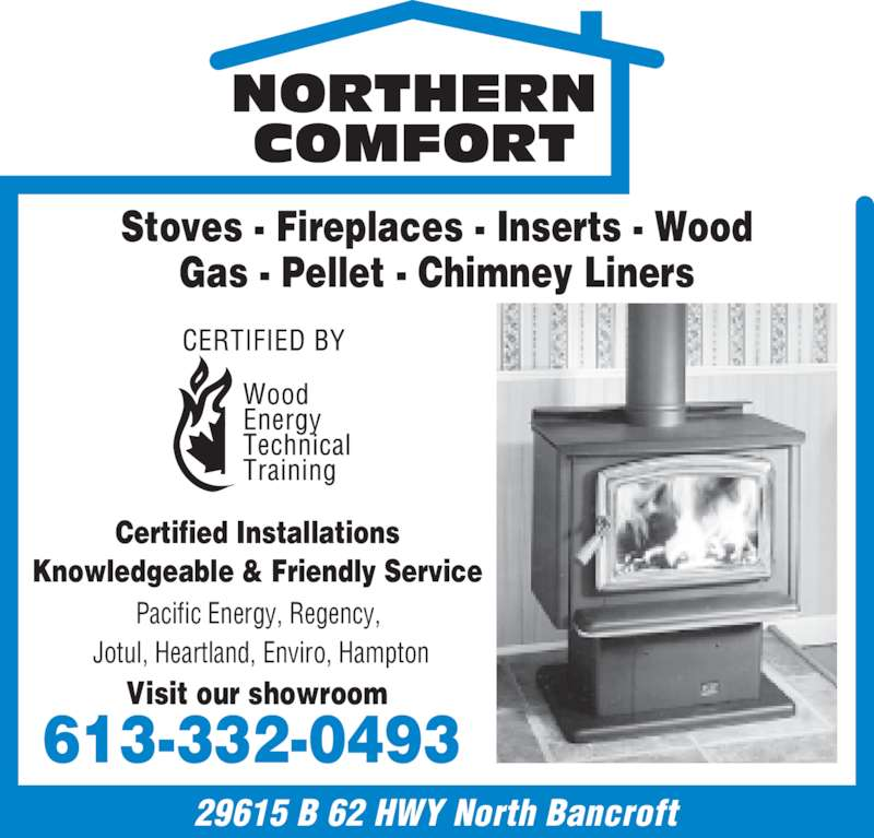 Northern Comfort (613-332-0493) - Display Ad - NORTHERN  COMFORT  Stoves - Fireplaces - Inserts - Wood Gas - Pellet - Chimney Liners Knowledgeable & Friendly Service  Pacific Energy, Regency,  Jotul, Heartland, Enviro, Hampton Visit our showroom  29615 B 62 HWY North Bancroft 613-332-0493  Certified Installations