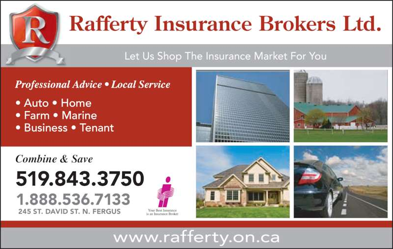 Rafferty Insurance Brokers Ltd (519-843-3750) - Display Ad - ? Farm ? Marine ? Business ? Tenant Professional Advice ? Local Service www.rafferty.on.ca Combine & Save 519.843.3750 1.888.536.7133 245 ST. DAVID ST. N. FERGUS Rafferty Insurance Brokers Ltd. Let Us Shop The Insurance Market For You ? Auto ? Home