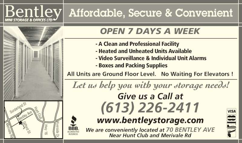 Bentley Mini Storage & Offices (613-226-2411) - Display Ad - erivale Rd Bentley MINI STORAGE & OFFICES LTD Ben tley  AveS urde rlan d St Riverside Dr Hw y 16 - Boxes and Packing Supplies OPEN 7 DAYS A WEEK - Video Surveillance & Individual Unit Alarms Gifford St Hunt Club Affordable, Secure & Convenient We are conveniently located at 70 BENTLEY AVE Near Hunt Club and Merivale Rd Give us a Call at (613) 226-2411 www.bentleystorage.com - A Clean and Professional Facility - Heated and Unheated Units Available All Units are Ground Floor Level.   No Waiting For Elevators !