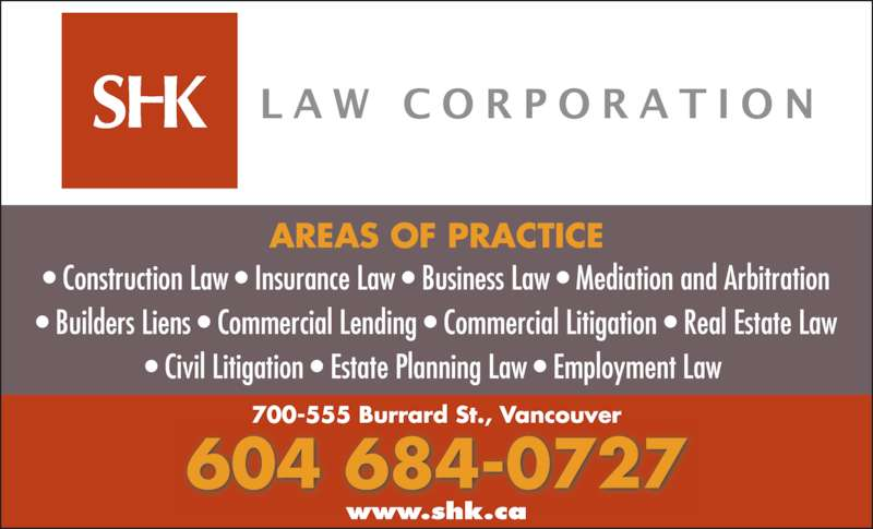 SHK Law Corp (604-684-0727) - Display Ad - ? Construction Law ? Insurance Law ? Business Law ? Mediation and Arbitration ? Builders Liens ? Commercial Lending ? Commercial Litigation ? Real Estate Law ? Civil Litigation ? Estate Planning Law ? Employment Law  AREAS OF PRACTICE 604 684-0727 700-555 Burrard St., Vancouver www.shk.ca