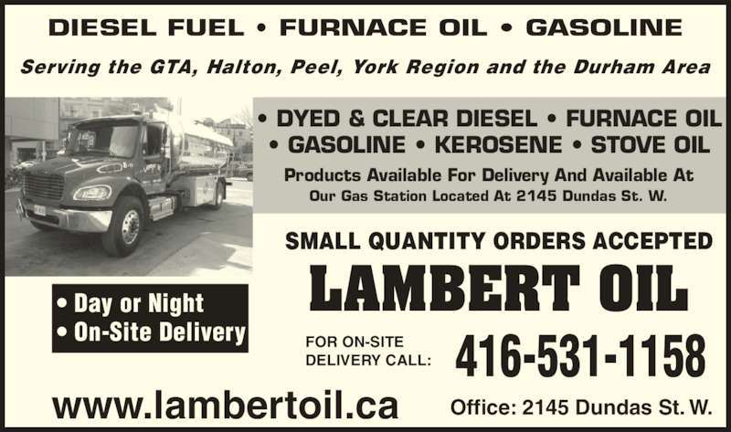 Lambert Oil Ltd (416-531-1158) - Display Ad - Office: 2145 Dundas St. W. SMALL QUANTITY ORDERS ACCEPTED 416-531-1158FOR ON-SITEDELIVERY CALL: Serving the GTA, Halton, Peel, York Region and the Durham Area ? DYED & CLEAR DIESEL ? FURNACE OIL ? GASOLINE ? KEROSENE ? STOVE OIL LAMBERT OIL DIESEL FUEL ? FURNACE OIL ? GASOLINE Products Available For Delivery And Available At Our Gas Station Located At 2145 Dundas St. W. ? Day or Night ? On-Site Delivery www.lambertoil.ca