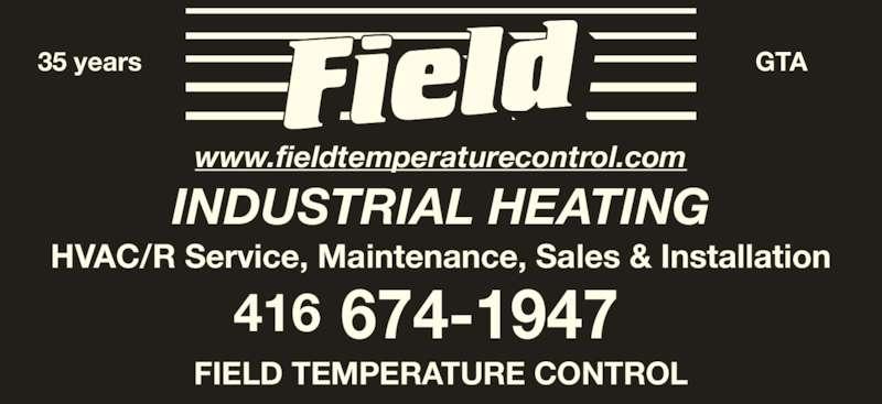 Field Temperature Control Ltd (416-674-1947) - Display Ad - 416 674-1947 HVAC/R Service, Maintenance, Sales & Installation www.fieldtemperaturecontrol.com INDUSTRIAL HEATING 35 years GTA FIELD TEMPERATURE CONTROL