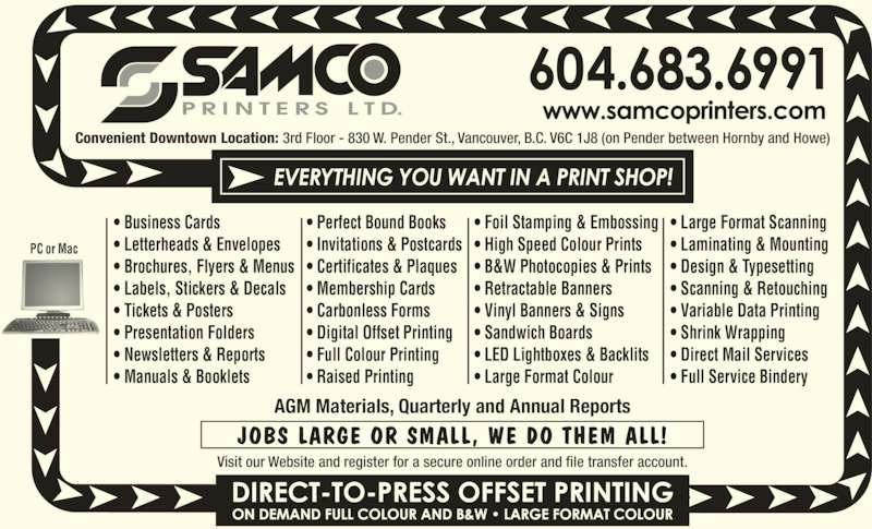 Samco Printers Ltd (604-683-6991) - Display Ad - ? Membership Cards ? Carbonless Forms ? Digital Offset Printing ? Full Colour Printing ? Raised Printing ? Foil Stamping & Embossing ? High Speed Colour Prints ? B&W Photocopies & Prints ? Retractable Banners ? Vinyl Banners & Signs ? Certificates & Plaques ? Sandwich Boards ? LED Lightboxes & Backlits ? Large Format Colour ? Large Format Scanning ? Laminating & Mounting ? Design & Typesetting ? Scanning & Retouching ? Variable Data Printing ? Shrink Wrapping ? Direct Mail Services ? Full Service Bindery Convenient Downtown Location: 3rd Floor - 830 W. Pender St., Vancouver, B.C. V6C 1J8 (on Pender between Hornby and Howe) AGM Materials, Quarterly and Annual Reports JOBS LARGE OR SMALL, WE DO THEM ALL! Visit our Website and register for a secure online order and file transfer account. PC or Mac ? Business Cards ? Letterheads & Envelopes ? Brochures, Flyers & Menus ? Labels, Stickers & Decals ? Tickets & Posters ? Presentation Folders ? Newsletters & Reports ? Manuals & Booklets ? Perfect Bound Books ? Invitations & Postcards
