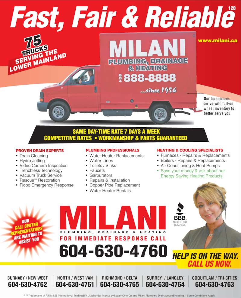 Milani Plumbing, Drainage & Heating (604-737-2603) - Display Ad - OUR CALL CEN TER REPRESE NTATIVES ARE WAIT ING TO ASSIST Y OU 604-630-4760 P L U M B I N G ,  D R A I N A G E  &  H E A T I N G F O R  I M M E D I AT E  R E S P O N S E  C A L L www.milani.ca Fast, Fair & Reliable  SAME DAY-TIME RATE 7 DAYS A WEEK COMPETITIVE RATES  ? WORKMANSHIP & PARTS GUARANTEED 75 TRUC KS SERV ING T HE LOWE R MA INLA ND 120 HELP IS ON THE WAY. CALL US NOW. Our technicians arrive with full-on  wheel inventory to  better serve you. BURNABY / NEW WEST 604-630-4762 NORTH / WEST VAN 604-630-4761 RICHMOND / DELTA 604-630-4765 COQUITLAM / TRI-CITIES 604-630-4763 SURREY  / LANGLEY 604-630-4764 ? ? Trademarks of AIR MILES International Trading B.V. Used under license by LoyaltyOne, Co. and Milani Plumbing Drainage and Heating.  * Some Conditions Apply PLUMBING PROFESSIONALS ? Water Heater Replacements ? Water Lines ? Toilets / Sinks ? Faucets ? Garburators ? Repairs & Installation ?  Copper Pipe Replacement ?  Water Heater Rentals HEATING & COOLING SPECIALISTS ? Furnaces - Repairs & Replacements ? Boilers - Repairs & Replacements ? Air Conditioning & Heat Pumps ? Save your money & ask about our   Energy Saving Heating Products PROVEN DRAIN EXPERTS ?  Drain Cleaning ? Hydro Jetting ? Video Camera Inspection ? Trenchless Technology ?  Vacuum Truck Service ? RescueTM Restoration ? Flood Emergency Response