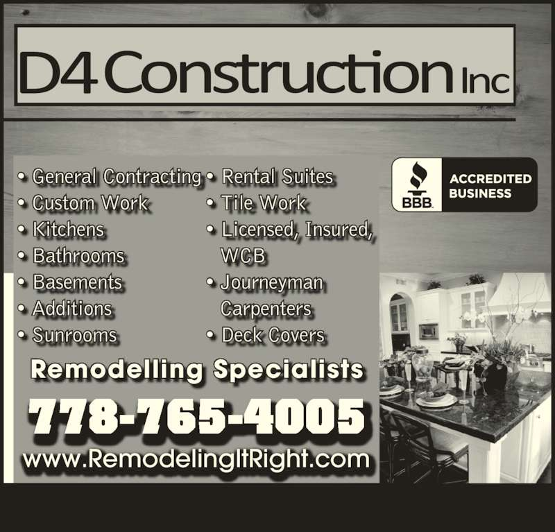 D-4 Construction (250-572-4812) - Display Ad - www.RemodelingItRight.com Remodelling Specialists 778-765-4005 ? General Contracting ? Custom Work ? Kitchens ? Bathrooms ? Basements ? Additions ? Sunrooms ? Rental Suites ? Tile Work ? Licensed, Insured, WCB ? Journeyman Carpenters ? Deck Covers
