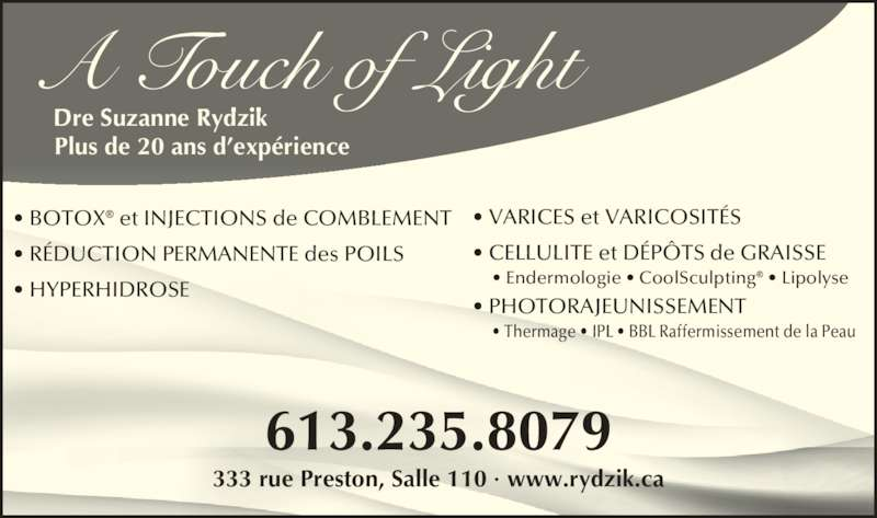 A Touch of Light (613-235-8079) - Annonce illustrée======= - A Touch of Light Dre Suzanne Rydzik Plus de 20 ans d?exp?rience 333 rue Preston, Salle 110 ? www.rydzik.ca 613.235.8079 ? VARICES et VARICOSIT?S      ? Endermologie ? CoolSculpting? ? Lipolyse ? PHOTORAJEUNISSEMENT      ? Thermage ? IPL ? BBL Raffermissement de la Peau ? BOTOX? et INJECTIONS de COMBLEMENT ? R?DUCTION PERMANENTE des POILS ? HYPERHIDROSE ? CELLULITE et D?P?TS de GRAISSE