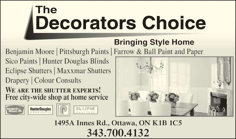 Decorators Choice Paint Store Ltd (613-736-8212) - Display Ad - 343.700.4132 Benjamin Moore | Pittsburgh Paints | Farrow & Ball Paint and Paper Sico Paints | Hunter Douglas Blinds Eclipse Shutters | Maxxmar Shutters Drapery | Colour Consults The Decorators Choice Bringing Style Home We are the shutter experts! Free city-wide shop at home service 1495A Innes Rd., Ottawa, ON K1B 1C5