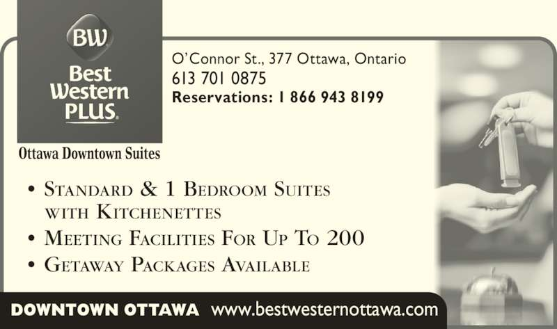 Best Western Plus (613-567-7275) - Display Ad - O?Connor St., 377 Ottawa, Ontario  613 701 0875 Reservations: 1 866 943 8199 ? STANDARD & 1 BEDROOM SUITES    WITH KITCHENETTES ? MEETING FACILITIES FOR UP TO 200 ? GETAWAY PACKAGES AVAILABLE DOWNTOWN OTTAWA  www.bestwesternottawa.com