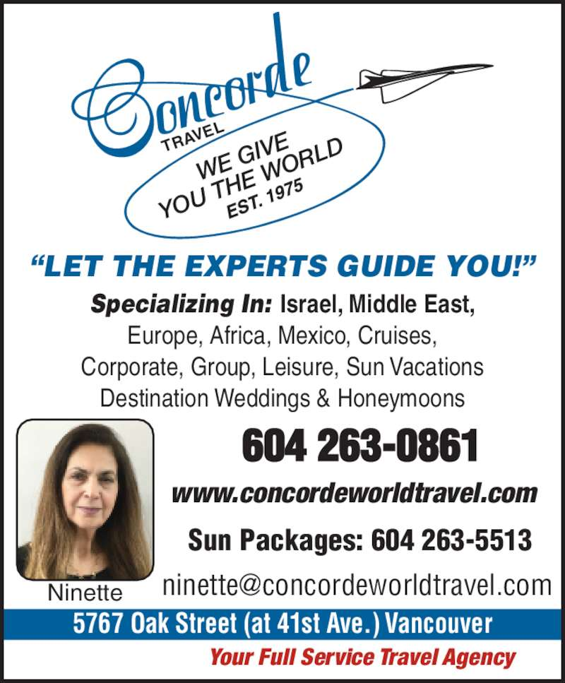 Concorde Travel Est 1975 (604-263-0861) - Display Ad - Sun Packages: 604 263-5513 TRAV EL 5767 Oak Street (at 41st Ave.) Vancouver ?LET THE EXPERTS GUIDE YOU!? Specializing In: Israel, Middle East, Europe, Africa, Mexico, Cruises, Corporate, Group, Leisure, Sun Vacations Destination Weddings & Honeymoons Your Full Service Travel Agency www.concordeworldtravel.com Ninette WE  GIVE YOU  THE  WO RLD