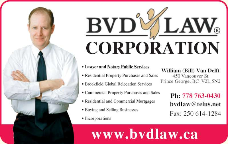BVD Law Corp (2506141283) - Display Ad - CORPORATION William (Bill) Van Delft 450 Vancouver St Prince George, BC  V2L 5N2 Ph: 778 763-0430 www.bvdlaw.ca ? Lawyer and Notary Public Services ? Residential Property Purchases and Sales ? Brookfield Global Relocation Services ? Commercial Property Purchases and Sales ? Residential and Commercial Mortgages ? Buying and Selling Businesses ? Incorporations Fax: 250 614-1284