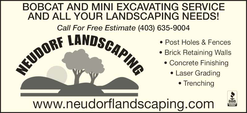 Neudorf Landscaping (403-635-9004) - Display Ad - ? Post Holes & Fences  Call For Free Estimate (403) 635-9004 www.neudorflandscaping.com ? Post Holes & Fences  ? Brick Retaining Walls  ? Concrete Finishing ? Laser Grading  Call For Free Estimate (403) 635-9004 www.neudorflandscaping.com ? Brick Retaining Walls  ? Concrete Finishing ? Laser Grading  ? Trenching BOBCAT AND MINI EXCAVATING SERVICE AND ALL YOUR LANDSCAPING NEEDS! ? Trenching BOBCAT AND MINI EXCAVATING SERVICE AND ALL YOUR LANDSCAPING NEEDS!