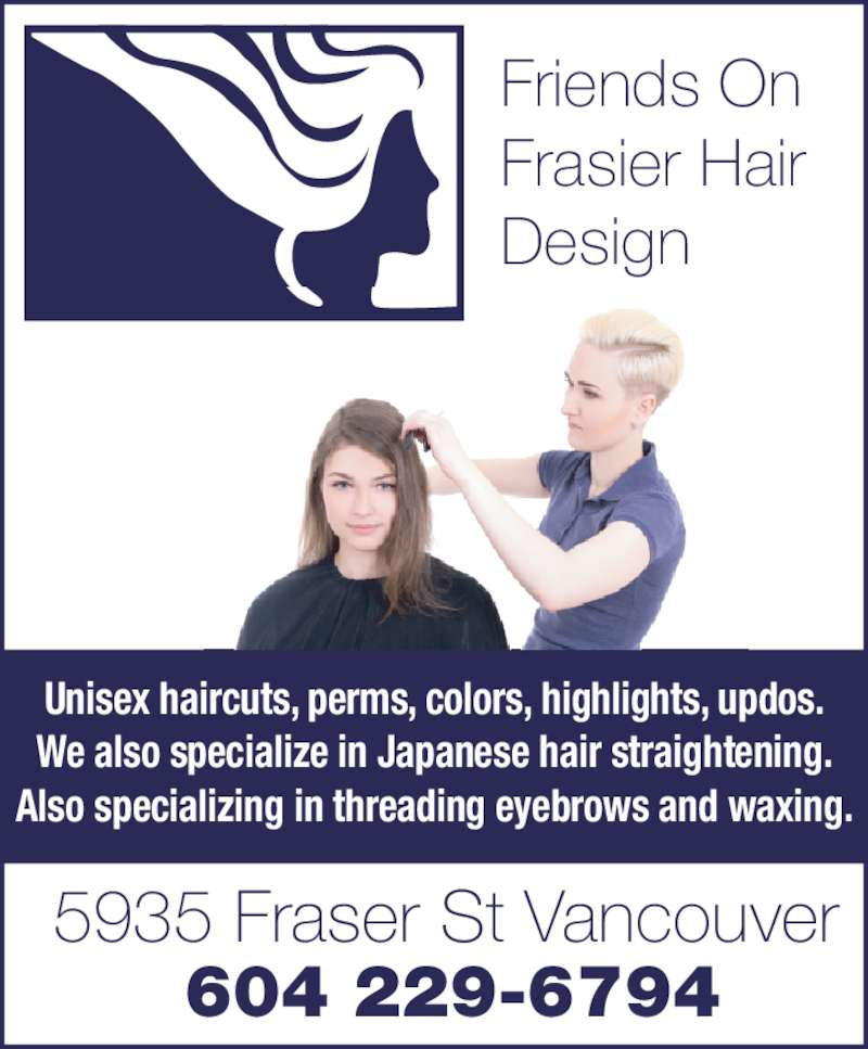 Friends On Fraser Hair Design (604-324-1424) - Display Ad - 5935 Fraser St Vancouver Unisex haircuts, perms, colors, highlights, updos. We also specialize in Japanese hair straightening. Also specializing in threading eyebrows and waxing. Friends On Frasier Hair Design 604 229-6794