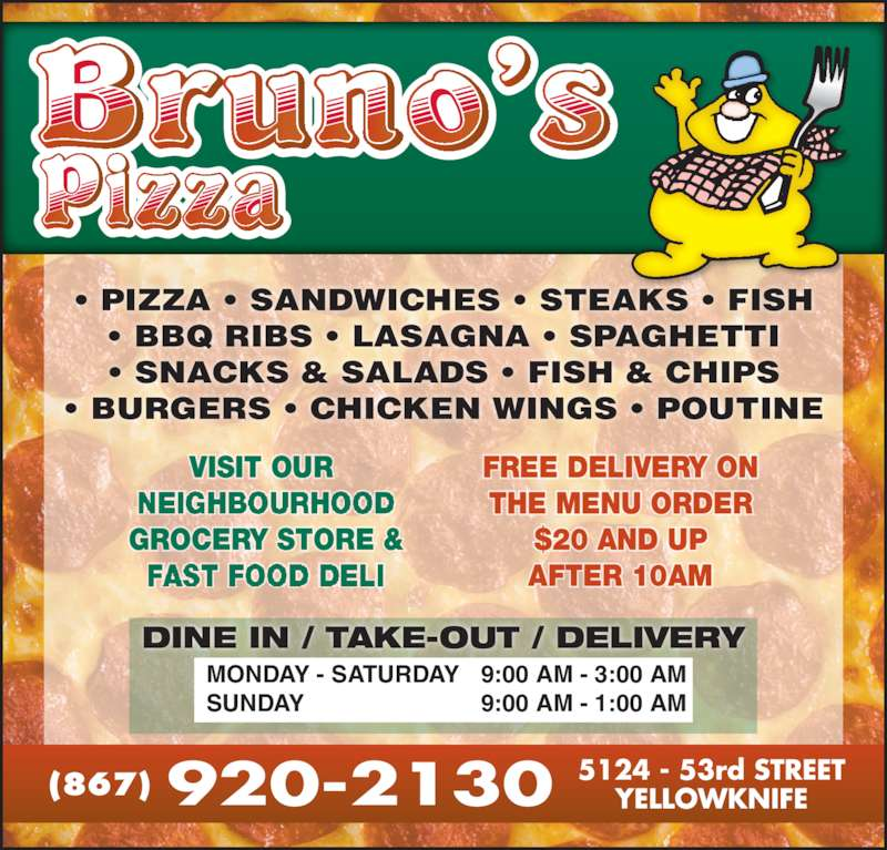 Bruno's Pizza (8679202130) - Display Ad - ? BBQ RIBS ? LASAGNA ? SPAGHETTI ? SNACKS & SALADS ? FISH & CHIPS ? BURGERS ? CHICKEN WINGS ? POUTINE DINE IN / TAKE-OUT / DELIVERY 9:00 AM - 3:00 AM 9:00 AM - 1:00 AM MONDAY - SATURDAY SUNDAY VISIT OUR  GROCERY STORE & FREE DELIVERY ON THE MENU ORDER $20 AND UP AFTER 10AM NEIGHBOURHOOD FAST FOOD DELI (867) ? PIZZA ? SANDWICHES ? STEAKS ? FISH