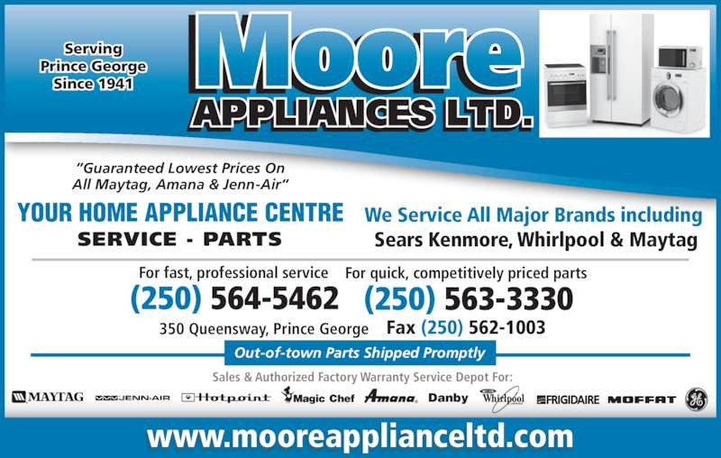 Moore Appliance Ltd (250-564-5462) - Display Ad - ?Guaranteed Lowest Prices On All Maytag, Amana & Jenn-Air? YOUR HOME APPLIANCE CENTRE 350 Queensway, Prince George For fast, professional service For quick, competitively priced parts  Fax (250) 562-1003 (250) 563-3330(250) 564-5462 We Service All Major Brands including  Sears Kenmore, Whirlpool & Maytag Out-of-town Parts Shipped Promptly ? Danby Sales & Authorized Factory Warranty Service Depot For: Serving Prince George Since 1941 www.mooreapplianceltd.com SERVICE - PARTS