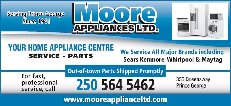 Moore Appliance Ltd (250-564-5462) - Display Ad - 250 564 5462 350 QueenswayPrince George Out-of-town Parts Shipped Promptly For fast, professional service, call YOUR HOME APPLIANCE CENTRE SERVICE - PARTS Serving Prince George  Since 1941 www.mooreapplianceltd.com We Service All Major Brands including  Sears Kenmore, Whirlpool & Maytag