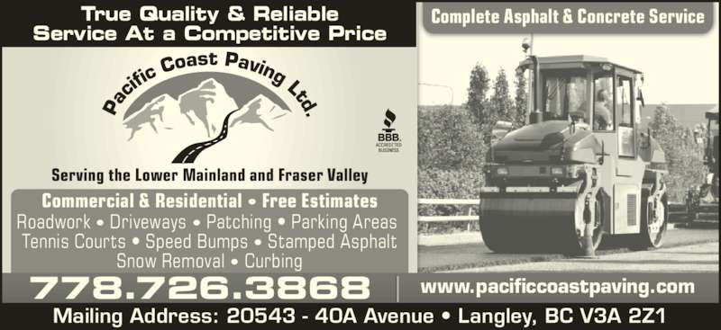Pacific Coast Paving (604-530-8767) - Display Ad - Serving the Lower Mainland and Fraser Valley Complete Asphalt & Concrete ServiceTrue Quality & Reliable Service At a Competitive Price Commercial & Residential ? Free Estimates Roadwork ? Driveways ? Patching ? Parking Areas  Tennis Courts ? Speed Bumps ? Stamped Asphalt Snow Removal ? Curbing 778.726.3868 www.pacificcoastpaving.com Mailing Address: 20543 - 40A Avenue ? Langley, BC V3A 2Z1
