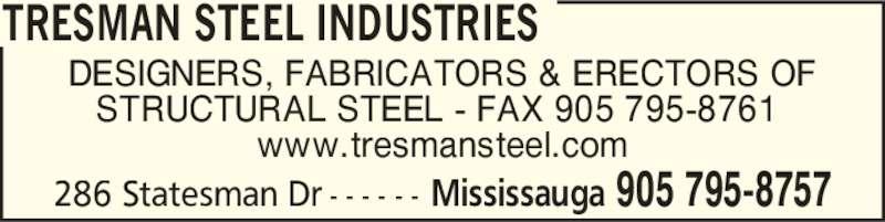 Tresman Steel Industries (905-795-8757) - Display Ad - DESIGNERS, FABRICATORS & ERECTORS OF STRUCTURAL STEEL - FAX 905 795-8761  www.tresmansteel.com 905 795-8757Mississauga 286 Statesman Dr - - - - - - TRESMAN STEEL INDUSTRIES