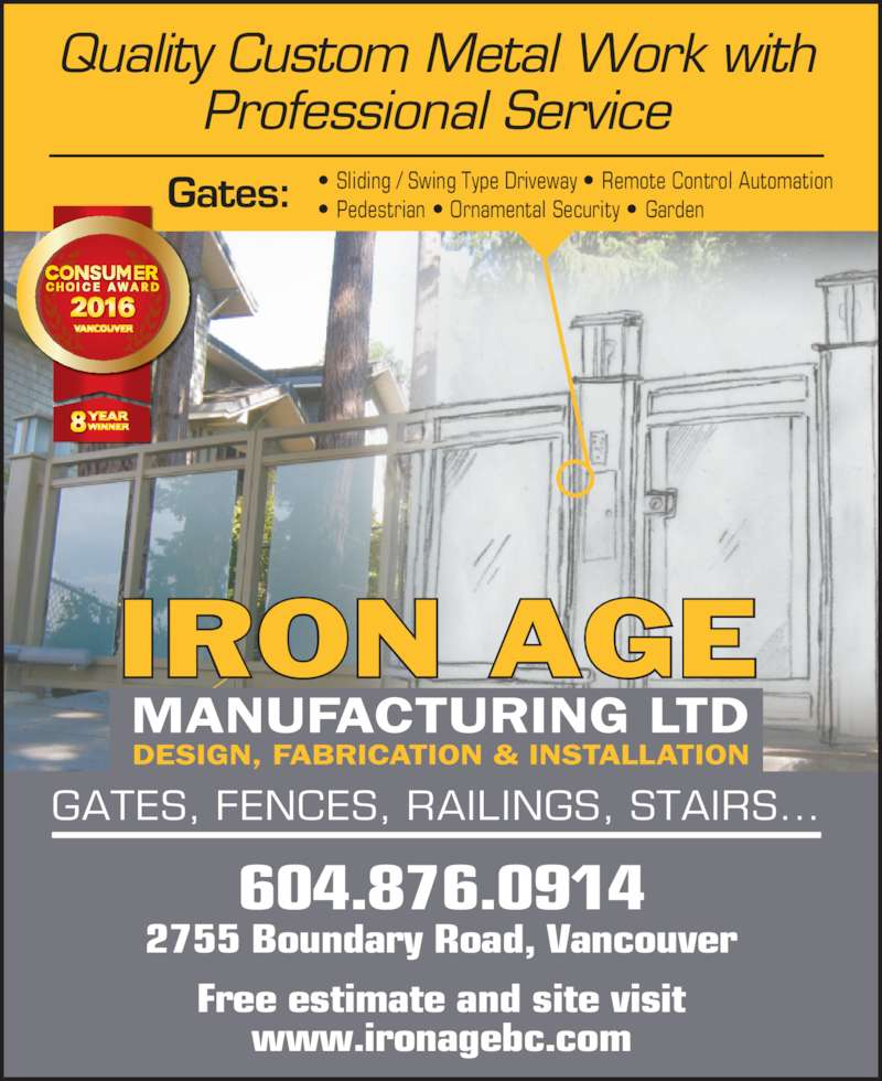 Iron Age Mfg Ltd (604-876-0914) - Display Ad - Free estimate and site visit www.ironagebc.com 2755 Boundary Road, Vancouver 604.876.0914 Gates: Quality Custom Metal Work with Professional Service IRON AGE GATES, FENCES, RAILINGS, STAIRS... ? Sliding / Swing Type Driveway ? Remote Control Automation   ? Pedestrian ? Ornamental Security ? Garden