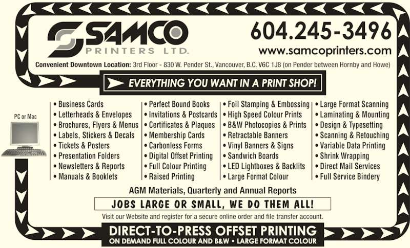 Samco Printers Ltd (604-683-6991) - Display Ad - ? Design & Typesetting ? Scanning & Retouching ? Variable Data Printing ? Shrink Wrapping ? Direct Mail Services ? Full Service Bindery Convenient Downtown Location: 3rd Floor - 830 W. Pender St., Vancouver, B.C. V6C 1J8 (on Pender between Hornby and Howe) AGM Materials, Quarterly and Annual Reports JOBS LARGE OR SMALL, WE DO THEM ALL! Visit our Website and register for a secure online order and file transfer account. PC or Mac ? Business Cards ? Letterheads & Envelopes ? Brochures, Flyers & Menus ? Labels, Stickers & Decals ? Tickets & Posters ? Presentation Folders ? Newsletters & Reports ? Manuals & Booklets ? Perfect Bound Books ? Invitations & Postcards ? Certificates & Plaques ? Membership Cards ? Carbonless Forms ? Digital Offset Printing ? Full Colour Printing ? Raised Printing ? Foil Stamping & Embossing ? High Speed Colour Prints ? B&W Photocopies & Prints ? Retractable Banners ? Vinyl Banners & Signs ? Sandwich Boards ? LED Lightboxes & Backlits ? Large Format Colour ? Large Format Scanning ? Laminating & Mounting