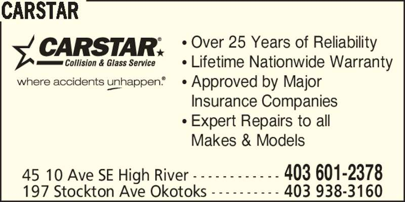 Carstar High River Collision Repair Centre (403-601-2378) - Display Ad - CARSTAR 45 10 Ave SE High River - - - - - - - - - - - - 403 601-2378 197 Stockton Ave Okotoks - - - - - - - - - - 403 938-3160 ? Over 25 Years of Reliability ? Lifetime Nationwide Warranty ? Approved by Major   Insurance Companies ? Expert Repairs to all   Makes & Models