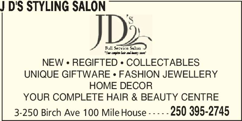 J D's Styling Salon (250-395-2745) - Display Ad - J D'S STYLING SALON NEW ? REGIFTED ? COLLECTABLES UNIQUE GIFTWARE ? FASHION JEWELLERY HOME DECOR YOUR COMPLETE HAIR & BEAUTY CENTRE 3-250 Birch Ave 100 Mile House - - - - - 250 395-2745