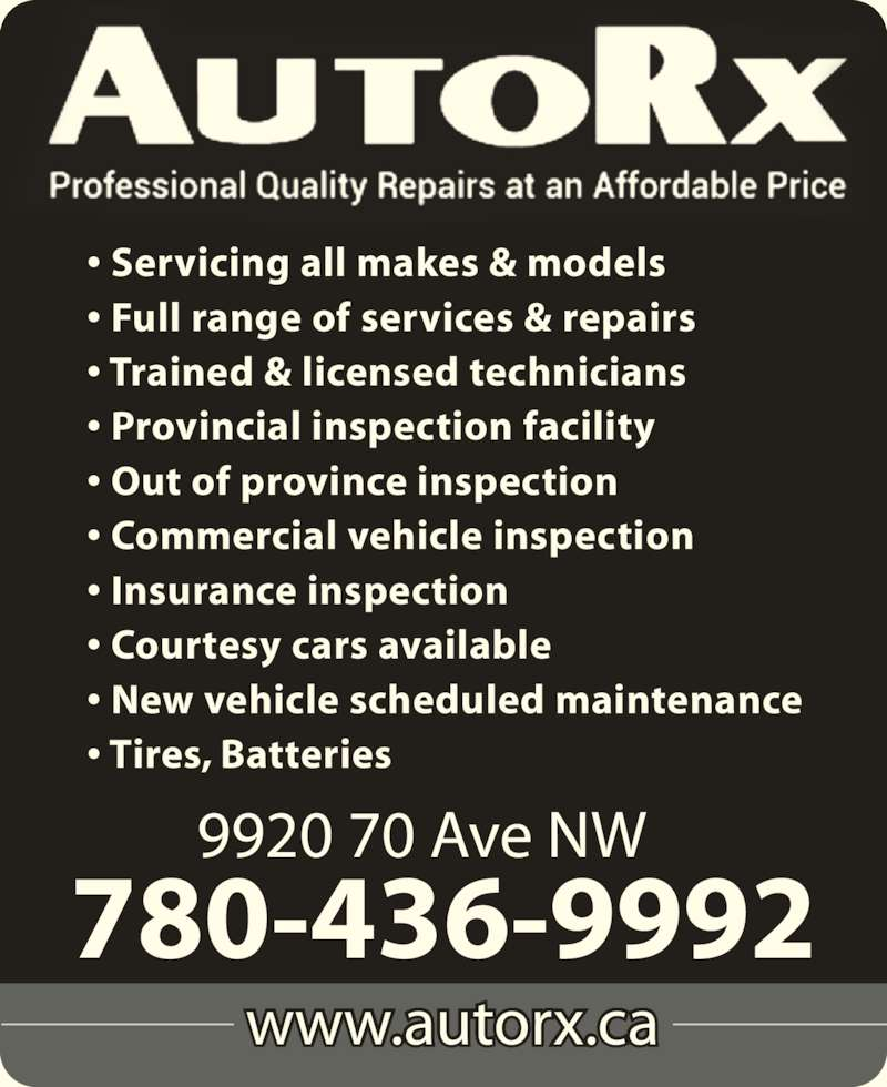 AutoRx Repair Centres Ltd (780-436-9992) - Display Ad - ? Insurance inspection ? Courtesy cars available ? New vehicle scheduled maintenance ? Tires, Batteries ? Full range of services & repairs ? Trained & licensed technicians ? Provincial inspection facility ? Out of province inspection ? Commercial vehicle inspection www.autorx.ca 9920 70 Ave NW 780-436-9992 ? Servicing all makes & models
