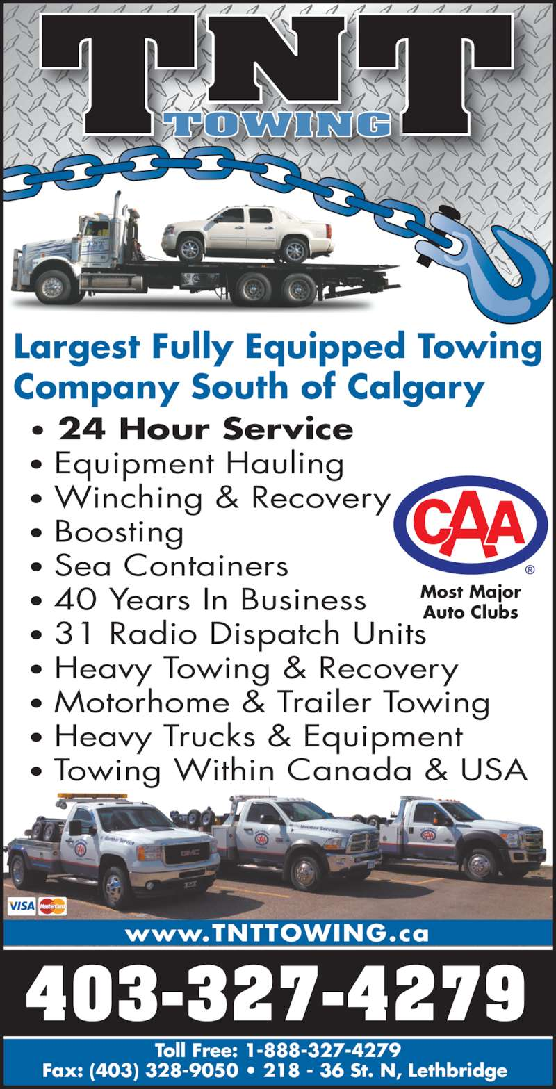 TNT Towing and Salvage Disposal (4033274279) - Display Ad - TNTTOWING 403-327-4279 Toll Free: 1-888-327-4279 Fax: (403) 328-9050 ? 218 - 36 St. N, Lethbridge  www.TNTTOWING.ca Most Major Auto Clubs Largest Fully Equipped Towing Company South of Calgary ? 24 Hour Service ? Equipment Hauling ? Winching & Recovery ? Boosting ? Sea Containers ? 40 Years In Business ? 31 Radio Dispatch Units ? Motorhome & Trailer Towing ? Heavy Trucks & Equipment ? Towing Within Canada & USA ? Heavy Towing & Recovery