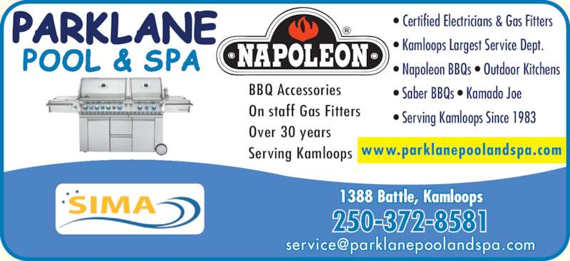 Parklane Pool & Spa (250-372-8581) - Display Ad - 1388 Battle, Kamloops ? Certified Electricians & Gas Fitters ? Kamloops Largest Service Dept. ? Napoleon BBQs ? Outdoor Kitchens ? Saber BBQs ? Kamado Joe ? Serving Kamloops Since 1983 BBQ Accessories On staff Gas Fitters www.parklanepoolandspa.com Over 30 years Serving Kamloops 250-372-8581 1388 Battle, Kamloops ? Certified Electricians & Gas Fitters ? Kamloops Largest Service Dept. ? Napoleon BBQs ? Outdoor Kitchens ? Saber BBQs ? Kamado Joe ? Serving Kamloops Since 1983 BBQ Accessories On staff Gas Fitters www.parklanepoolandspa.com Over 30 years Serving Kamloops 250-372-8581